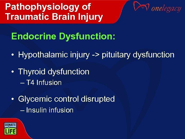 Pathophysiology of Traumatic Brain Injury Endocrine Dysfunction: • Hypothalamic injury -> pituitary dysfunction •