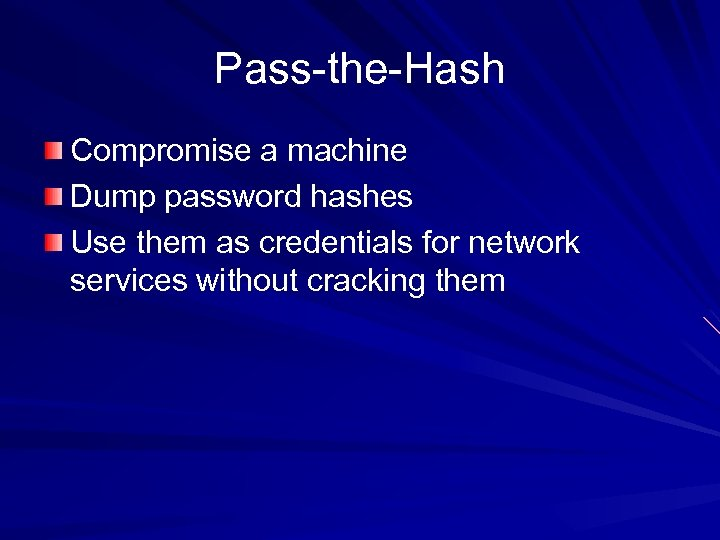 Pass-the-Hash Compromise a machine Dump password hashes Use them as credentials for network services