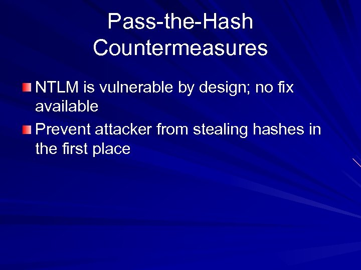 Pass-the-Hash Countermeasures NTLM is vulnerable by design; no fix available Prevent attacker from stealing