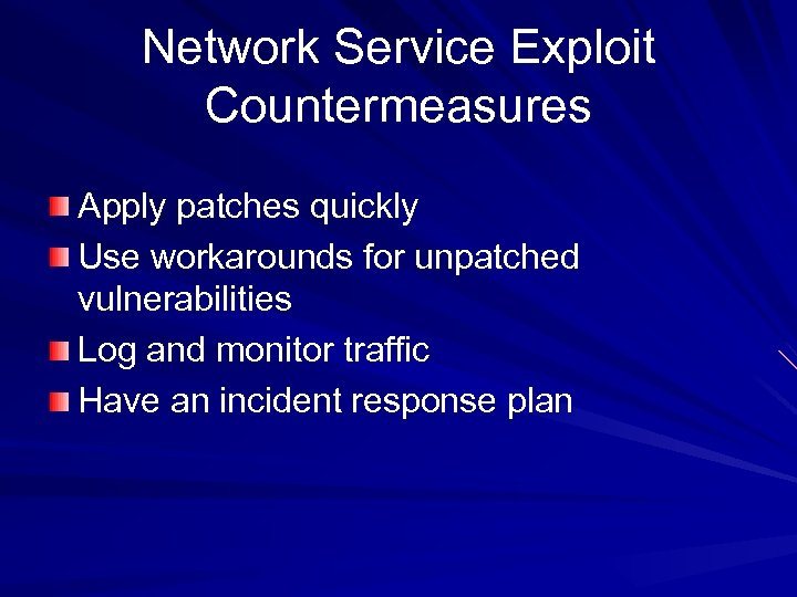 Network Service Exploit Countermeasures Apply patches quickly Use workarounds for unpatched vulnerabilities Log and