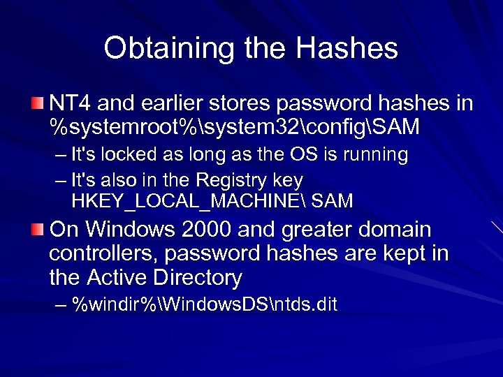 Obtaining the Hashes NT 4 and earlier stores password hashes in %systemroot%system 32configSAM –