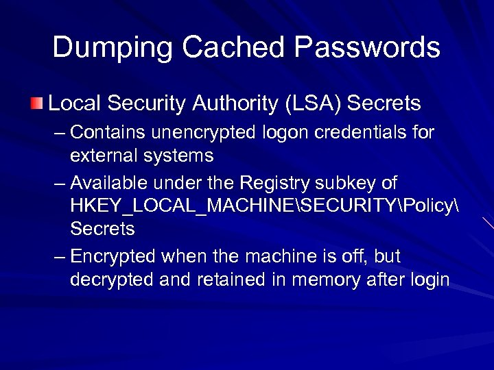 Dumping Cached Passwords Local Security Authority (LSA) Secrets – Contains unencrypted logon credentials for