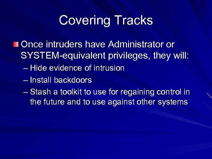 Covering Tracks Once intruders have Administrator or SYSTEM-equivalent privileges, they will: – Hide evidence