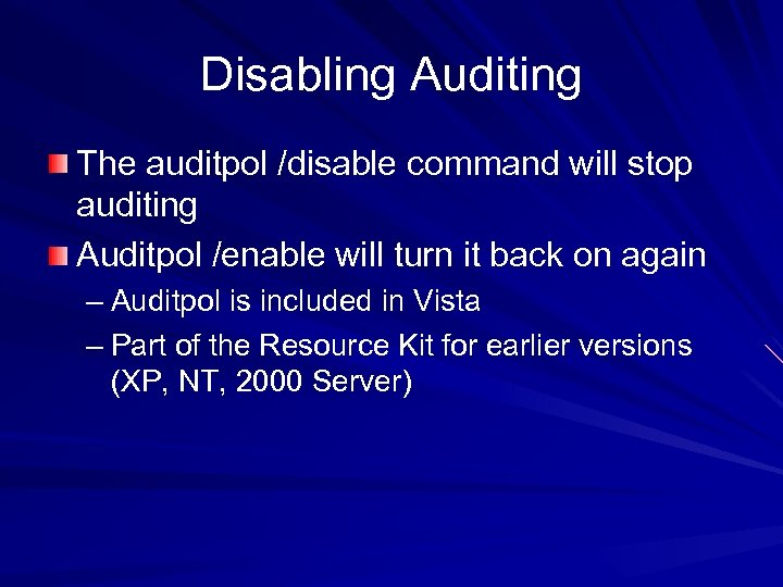 Disabling Auditing The auditpol /disable command will stop auditing Auditpol /enable will turn it