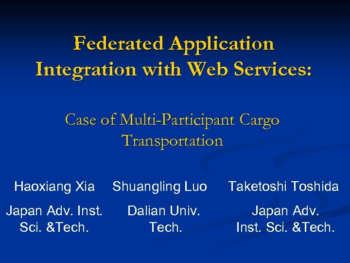 Federated Application Integration with Web Services: Case of Multi-Participant Cargo Transportation Haoxiang Xia Japan