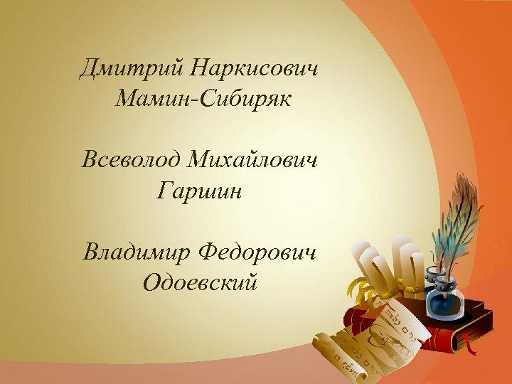 Дмитрий Наркисович Мамин-Сибиряк Всеволод Михайлович Гаршин Владимир Федорович Одоевский