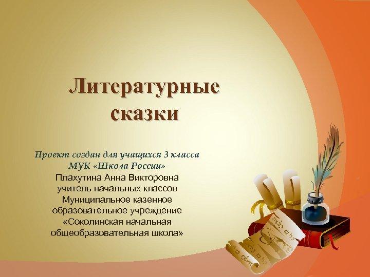Литературные сказки Проект создан для учащихся 3 класса МУК «Школа России» Плахутина Анна Викторовна