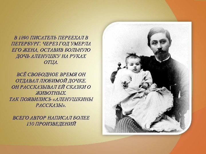 В 1890 ПИСАТЕЛЬ ПЕРЕЕХАЛ В ПЕТЕРБУРГ. ЧЕРЕЗ ГОД УМЕРЛА ЕГО ЖЕНА, ОСТАВИВ БОЛЬНУЮ ДОЧЬ