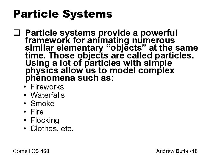 Particle Systems q Particle systems provide a powerful framework for animating numerous similar elementary