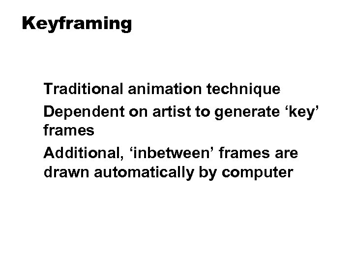 Keyframing Traditional animation technique Dependent on artist to generate 'key' frames Additional, 'inbetween' frames