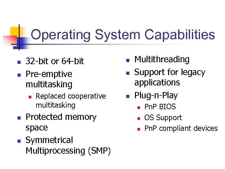 Operating System Capabilities n n 32 -bit or 64 -bit Pre-emptive multitasking n n