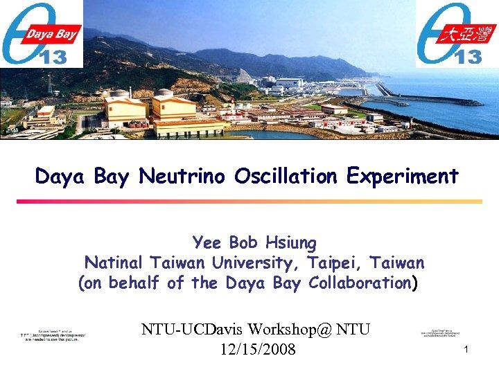 Daya Bay Neutrino Oscillation Experiment Yee Bob Hsiung Natinal Taiwan University, Taipei, Taiwan (on