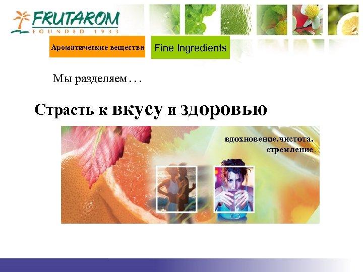 Ароматические вещества Fine Ingredients Мы разделяем… Страсть к вкусу и здоровью вдохновение. чистота. стремление.