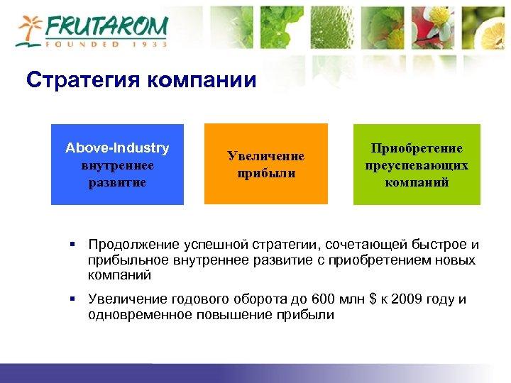 Стратегия компании Above-Industry внутреннее развитие Увеличение прибыли Приобретение преуспевающих компаний § Продолжение успешной стратегии,