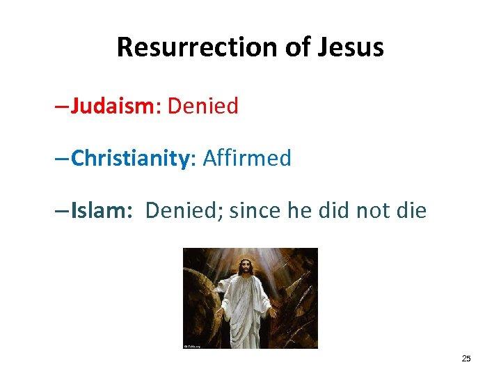 Resurrection of Jesus – Judaism: Denied – Christianity: Affirmed – Islam: Denied; since he