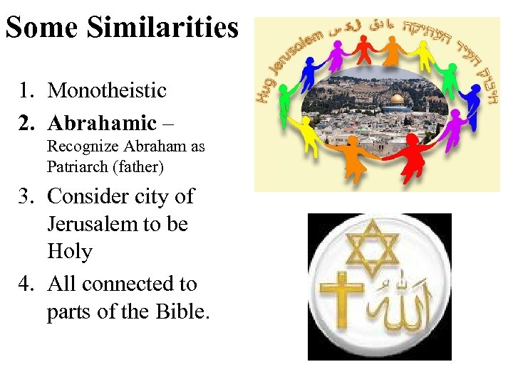 Some Similarities 1. Monotheistic 2. Abrahamic – Recognize Abraham as Patriarch (father) 3. Consider