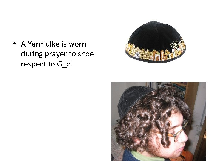 • A Yarmulke is worn during prayer to shoe respect to G_d