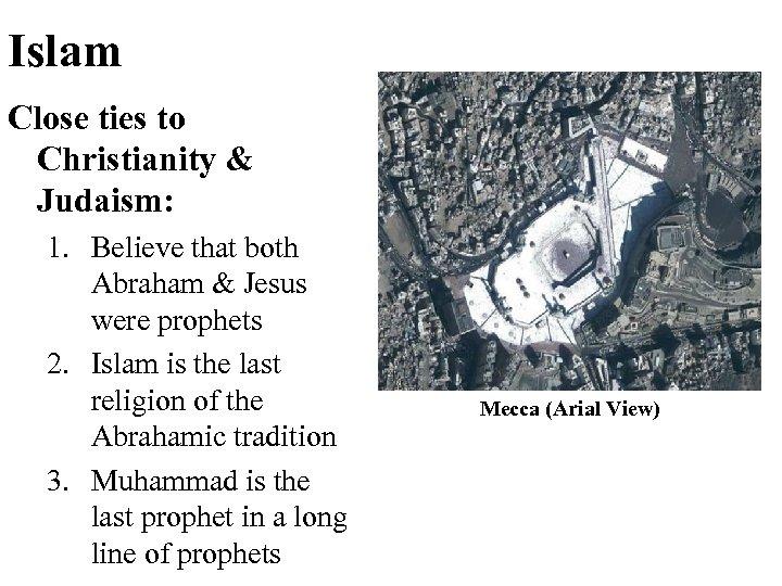 Islam Close ties to Christianity & Judaism: 1. Believe that both Abraham & Jesus