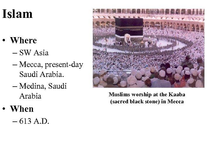 Islam • Where – SW Asia – Mecca, present-day Saudi Arabia. – Medina, Saudi