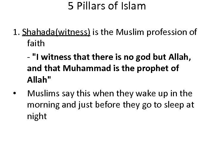5 Pillars of Islam 1. Shahada(witness) is the Muslim profession of faith -