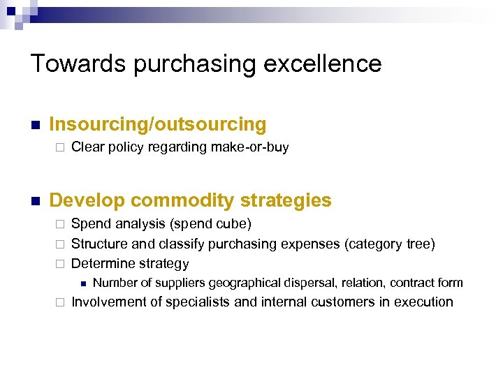 Towards purchasing excellence n Insourcing/outsourcing ¨ n Clear policy regarding make-or-buy Develop commodity strategies