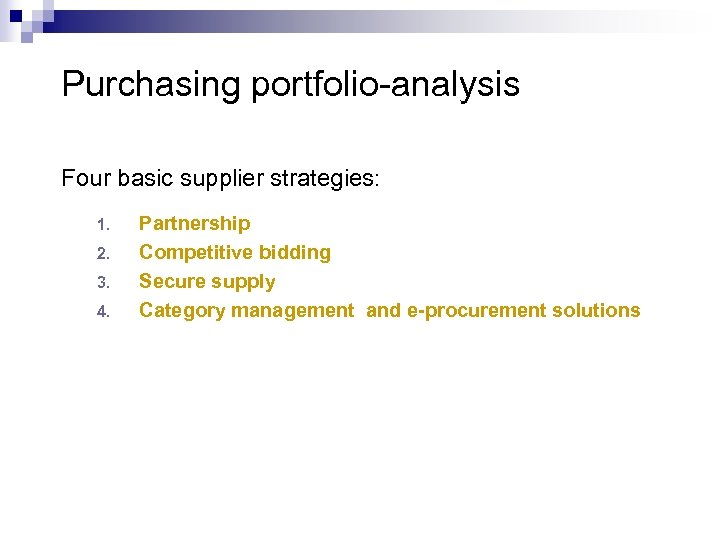 Purchasing portfolio-analysis Four basic supplier strategies: 1. 2. 3. 4. Partnership Competitive bidding Secure