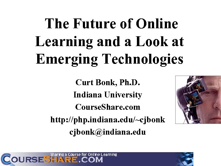 The Future of Online Learning and a Look at Emerging Technologies Curt Bonk, Ph.