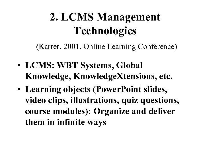2. LCMS Management Technologies (Karrer, 2001, Online Learning Conference) • LCMS: WBT Systems, Global
