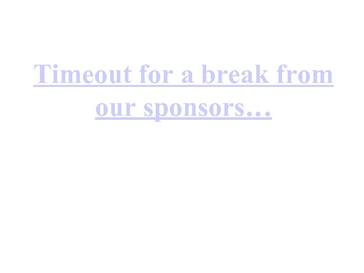 Timeout for a break from our sponsors…