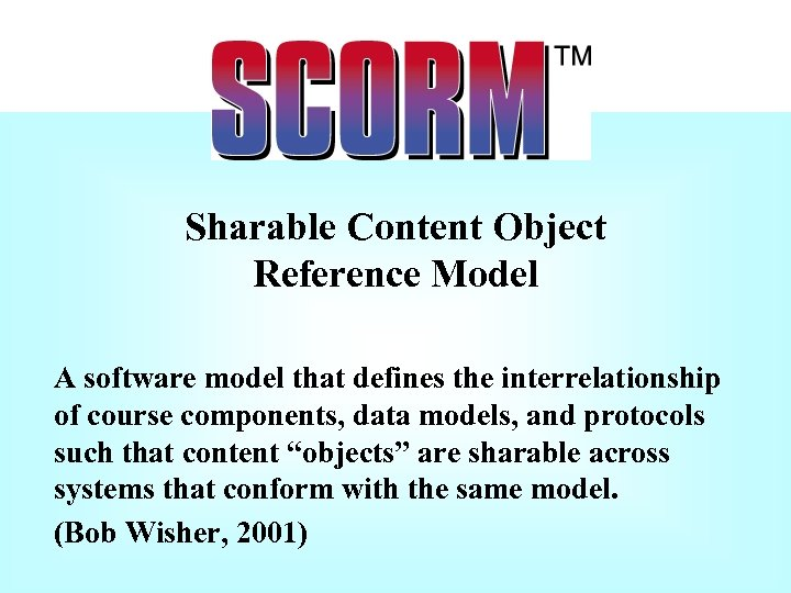 Sharable Content Object Reference Model A software model that defines the interrelationship of course