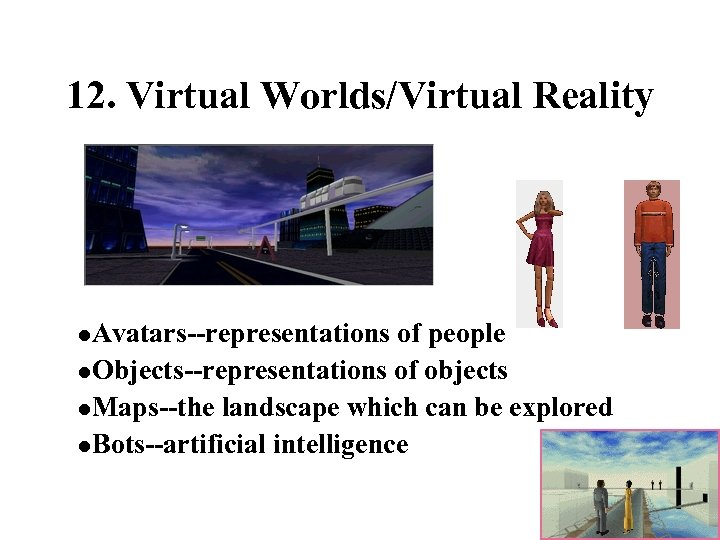 12. Virtual Worlds/Virtual Reality l. Avatars--representations of people l. Objects--representations of objects l. Maps--the