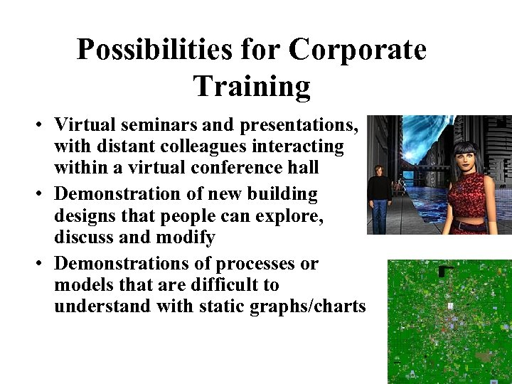 Possibilities for Corporate Training • Virtual seminars and presentations, with distant colleagues interacting within