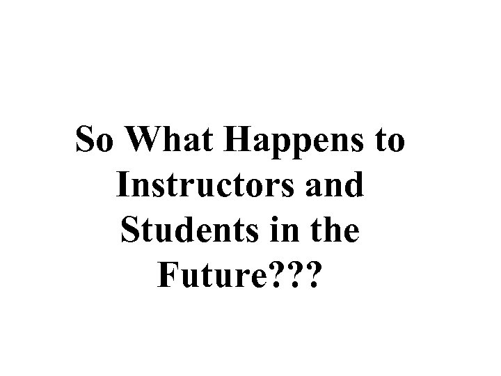 So What Happens to Instructors and Students in the Future? ? ?