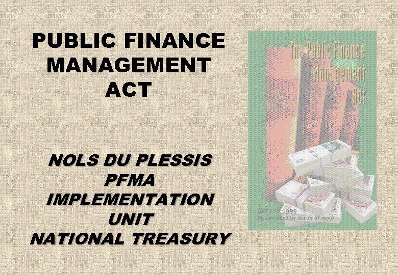 PUBLIC FINANCE MANAGEMENT ACT NOLS DU PLESSIS PFMA IMPLEMENTATION UNIT NATIONAL TREASURY
