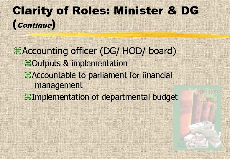 Clarity of Roles: Minister & DG (Continue) z. Accounting officer (DG/ HOD/ board) z.