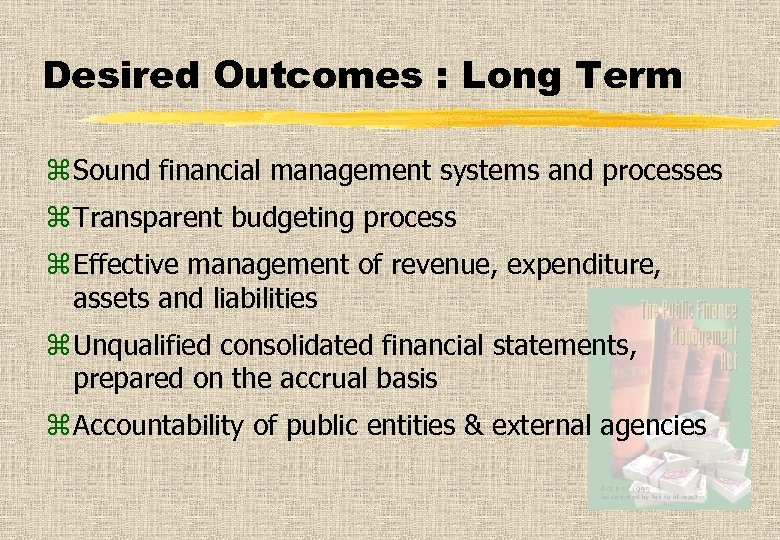 Desired Outcomes : Long Term z Sound financial management systems and processes z Transparent
