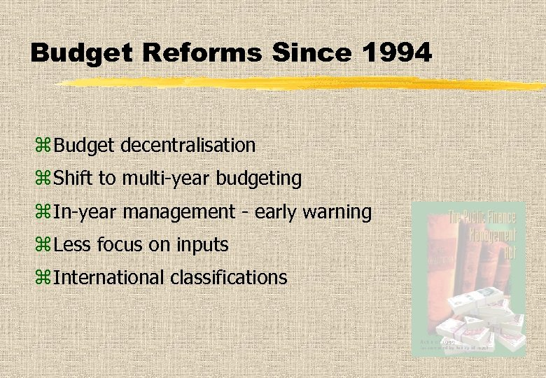 Budget Reforms Since 1994 z Budget decentralisation z Shift to multi-year budgeting z In-year