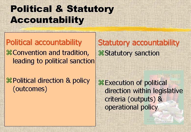 Political & Statutory Accountability Political accountability Statutory accountability z Convention and tradition, z Statutory