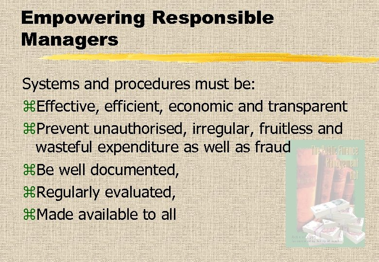 Empowering Responsible Managers Systems and procedures must be: z. Effective, efficient, economic and transparent