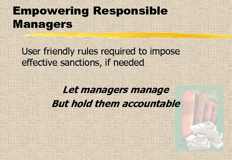 Empowering Responsible Managers User friendly rules required to impose effective sanctions, if needed Let