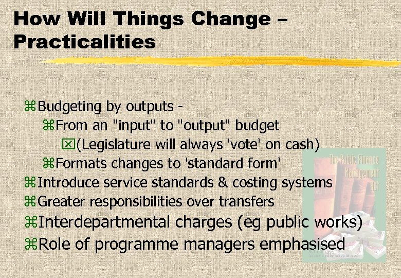 How Will Things Change – Practicalities z Budgeting by outputs z. From an