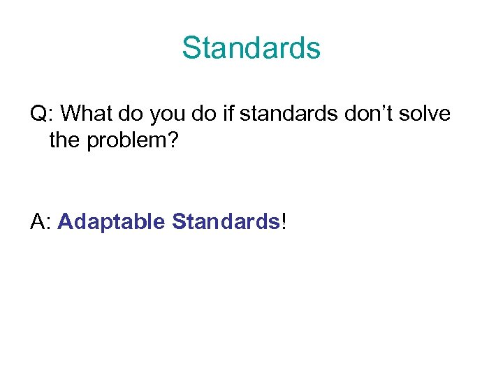 Standards Q: What do you do if standards don't solve the problem? A: Adaptable