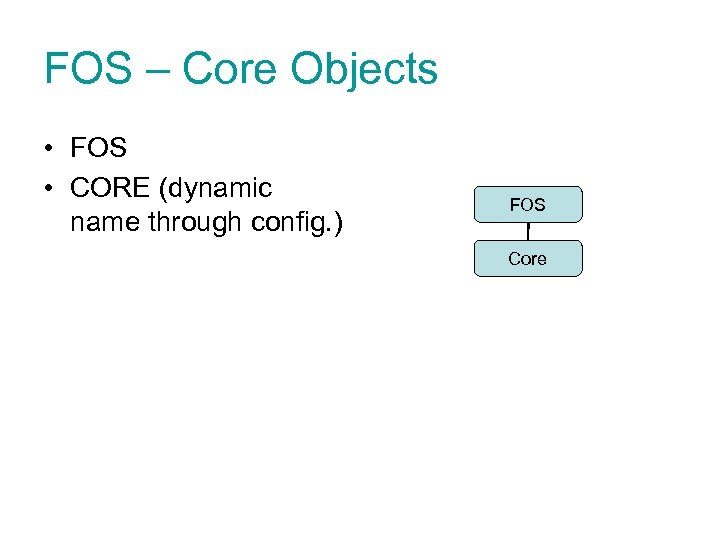 FOS – Core Objects • FOS • CORE (dynamic name through config. ) FOS