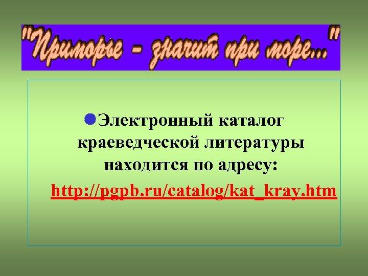 Электронный каталог краеведческой литературы находится по адресу: http: //pgpb. ru/catalog/kat_kray. htm