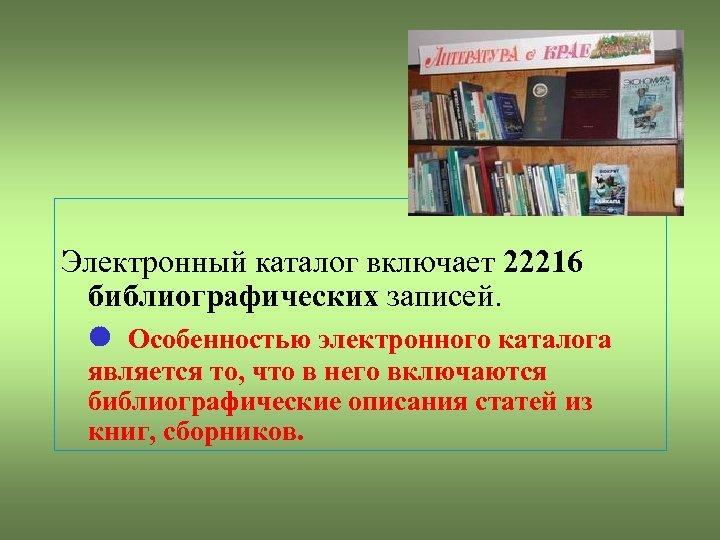 Электронный каталог включает 22216 библиографических записей. Особенностью электронного каталога является то, что в него