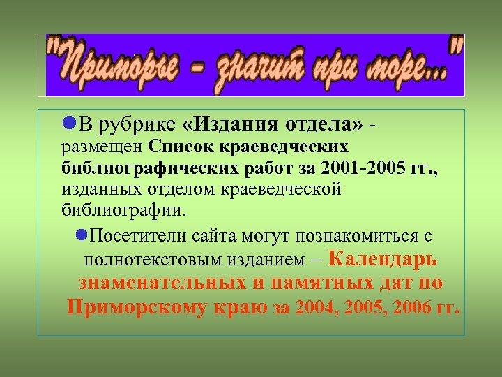 В рубрике «Издания отдела» - размещен Список краеведческих библиографических работ за 2001 -2005