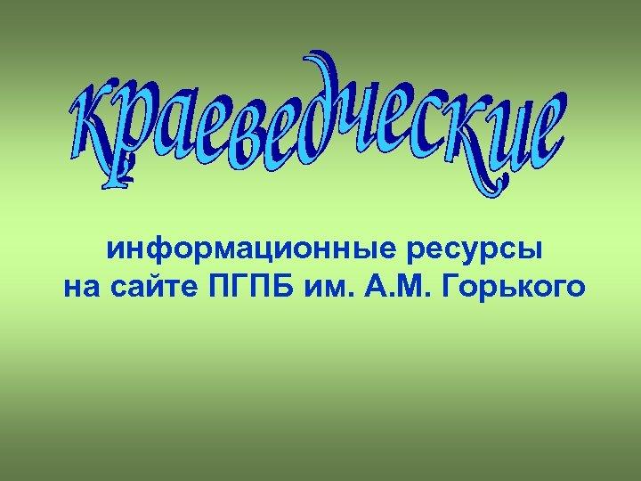 информационные ресурсы на сайте ПГПБ им. А. М. Горького