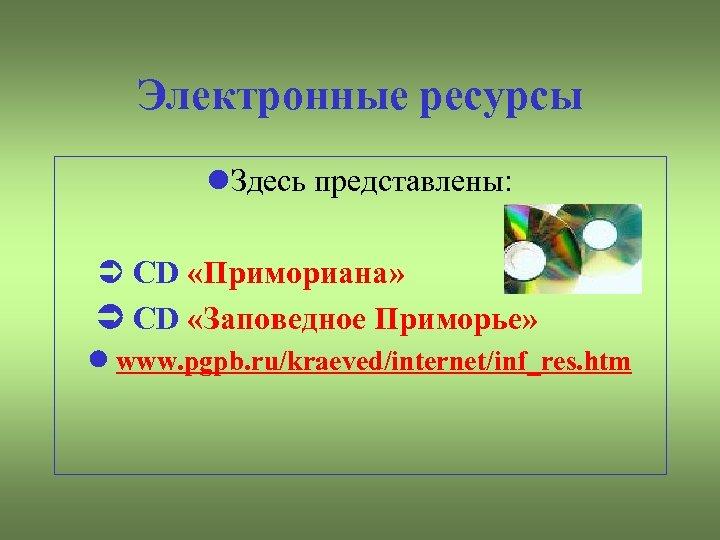 Электронные ресурсы Здесь представлены: CD «Примориана» CD «Заповедное Приморье» www. pgpb. ru/kraeved/internet/inf_res. htm