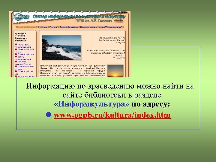 Информацию по краеведению можно найти на сайте библиотеки в разделе «Информкультура» по адресу: www.