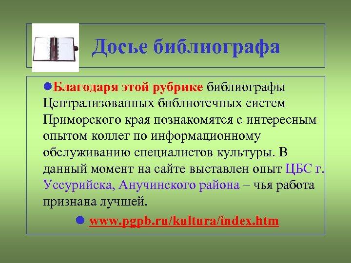 Досье библиографа Благодаря этой рубрике библиографы Централизованных библиотечных систем Приморского края познакомятся с интересным